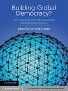 Building Global Democracy? - Civil Society and Accountable Global Governance ebook by Jan Aart Scholte