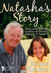 Natasha's Story: Michael Nicholson Rescued A 9-Year Old Orphan From Sarajevo ebook by Michael Nicholson