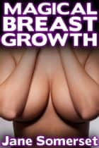 Magical Breast Growth (Breast Expansion - A Doctor Alto's Story) ebook by Jane Somerset
