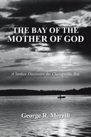 THE BAY OF THE MOTHER OF GOD - A Yankee Discovers the Chesapeake Bay ebook by George R. Merrill
