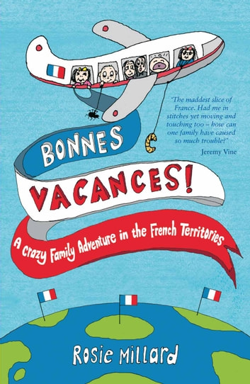 Bonnes Vacances: A Crazy Family Adventure in the French Territories ebook by Rosie Millard