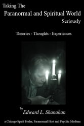 Taking The Paranormal and Spiritual World Seriously. Theories: Thoughts - Experiences ebook by Edward Shanahan