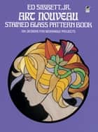 Art Nouveau Stained Glass Pattern Book ebook by Ed Sibbett Jr.