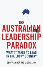 The Australian Leadership Paradox - What it takes to lead in the lucky country ebook by Geoff Aigner, Liz Skelton