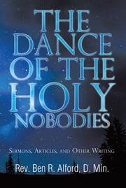 The Dance Of The Holy Nobodies - Sermons, Articles, and Other Writing ebook by Rev. Ben R. Alford,D. Min.