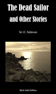 The Dead Sailor and Other Stories ebook by Sir J.C. Robinson