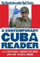A Contemporary Cuba Reader - The Revolution under Raúl Castro ebook by Philip Brenner, Marguerite Rose Jiménez, John M. Kirk,...