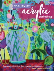 The Joy of Acrylic Painting - Expressive Painting Techniques for Beginners ebook by Annie Gonzales