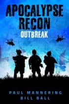 Apocalypse Recon - Outbreak ebook by Paul Mannering, Bill Ball