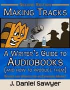 Making Tracks - A Writer's Guide to Audiobooks (and How to Produce Them) ebook by J. Daniel Sawyer