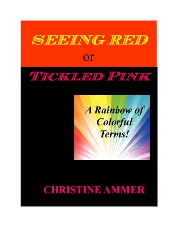 Seeing Red or Tickled Pink - A Rainbow of Colorful Terms ebook by Christine Ammer