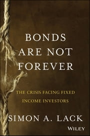 Bonds Are Not Forever - The Crisis Facing Fixed Income Investors ebook by Simon A. Lack