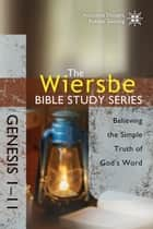 The Wiersbe Bible Study Series: Genesis 1-11 - Believing the Simple Truth of God's Word ebook by Warren W. Wiersbe