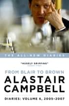 Diaries Volume 6: From Blair to Brown, 2005 – 2007 ebook by Alastair Campbell