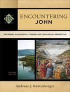 Encountering John (Encountering Biblical Studies) - The Gospel in Historical, Literary, and Theological Perspective ebook by Andreas J. Köstenberger, Walter Elwell