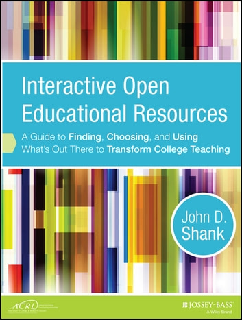Interactive Open Educational Resources - A Guide to Finding, Choosing, and Using What's Out There to Transform College Teaching ebook by John D. Shank