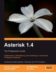 Asterisk 1.4 : The Professionals Guide ebook by Colman Carpenter, David Duffett, Ian Plain, Nik Middleton