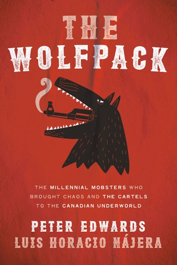 The Wolfpack - The Millennial Mobsters Who Brought Chaos and the Cartels to the Canadian Underworld ebook by Peter Edwards,Luis Najera