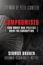 Compromised - How Money and Politics Drive FBI Corruption ebook by Seamus Bruner, Peter Schweizer