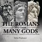The Romans and Their Many Gods - Ancient Roman Mythology | Children's Greek & Roman Books ebook by Baby Professor