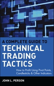 A Complete Guide to Technical Trading Tactics - How to Profit Using Pivot Points, Candlesticks & Other Indicators ebook by John L. Person