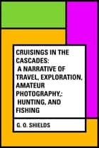 Cruisings in the Cascades: A Narrative of Travel, Exploration, Amateur Photography,: Hunting, and Fishing ebook by G. O. Shields