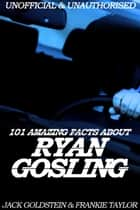 101 Amazing Facts about Ryan Gosling ebook by Jack Goldstein