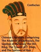 Chinese Literature Comprising The Analects of Confucius, The Sayings of Mencius, The Shi-King, The Travels of Fâ-Hien, and The Sorrows of Han ebook by
