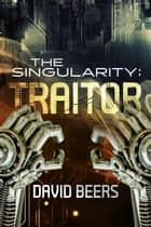 The Singularity: Traitor - The Singularity, #2 ebook by David Beers