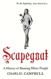 Scapegoat: A History of Blaming Other People ebook by Charlie Campbell