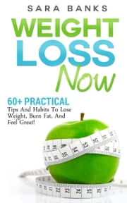 60+ Practical Tips And Habits To Lose Weight, Burn Fat, And Feel Great! ebook by Sara Banks