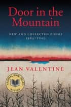 Door in the Mountain - New and Collected Poems, 1965-2003 ebook by Jean Valentine