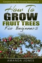 How To Grow Fruit Trees For Beginners: Complete Guide For Growing Delicious Fruit ekitaplar by Amanda Jones