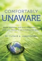 Comfortably Unaware - Global Depletion and Food Responsibility ebook by Dr. Richard A. Oppenlander