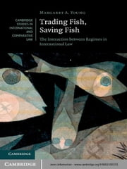 Trading Fish, Saving Fish - The Interaction between Regimes in International Law ebook by Margaret A. Young