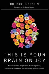 This Is Your Brain on Joy - A Revolutionary Program for Balancing Mood, Restoring Brain Health, and Nurturing Spiritual Growth ebook by Earl Henslin