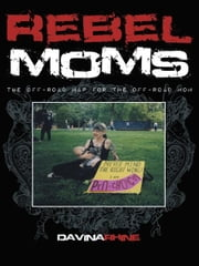 Rebel Moms - The Off-Road Map for the Off-Road Mom ebook by Davina Rhine
