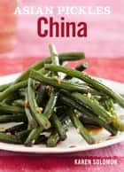Asian Pickles: China - Recipes for Chinese Sweet, Sour, Salty, Cured, and Fermented Pickles and Condiments 電子書 by Karen Solomon