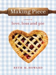 Making Piece - A Memoir of Love, Loss and Pie ebook by Beth M. Howard