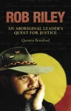 Rob Riley - An Aboriginal Leader's Quest for Justice ebook by Quentin Beresford