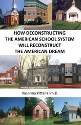 How Deconstructing The American School System Will Reconstruct The American Dream ebook by Rosanna Pittella