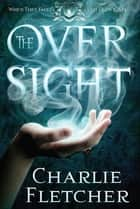 The Oversight - A mystery of witch-hunters, magicians and mirror-walkers ebook by Charlie Fletcher