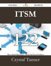 ITSM 122 Success Secrets - 122 Most Asked Questions On ITSM - What You Need To Know ebook by Crystal Tanner