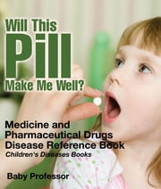 Will This Pill Make Me Well? Medicine and Pharmaceutical Drugs - Disease Reference Book | Children's Diseases Books ebook by Baby Professor