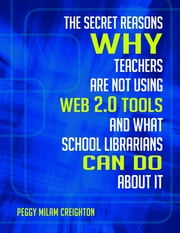 The Secret Reasons Why Teachers Are Not Using Web 2.0 Tools and What School Librarians Can Do About It ebook by Peggy Creighton Ph.D.