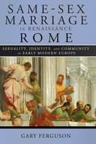 Same-Sex Marriage in Renaissance Rome - Sexuality, Identity, and Community in Early Modern Europe ebook by Gary Ferguson