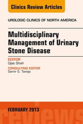 Multidisciplinary Management of Urinary Stone Disease, An Issue of Urologic Clinics, ebook by Ojas Shah
