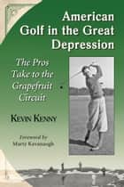 American Golf in the Great Depression - The Pros Take to the Grapefruit Circuit ebook by Kevin Kenny