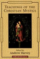 Teachings of the Christian Mystics ebook by Andrew Harvey