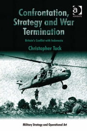 Confrontation, Strategy and War Termination - Britain's Conflict with Indonesia ebook by Dr Christopher Tuck,Professor Howard M Hensel